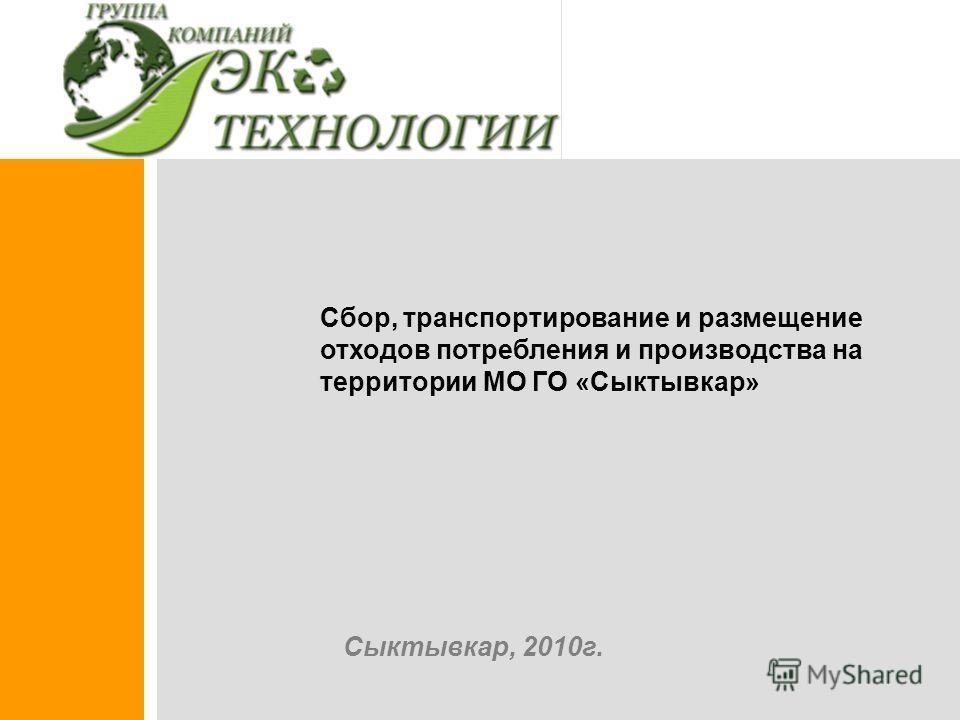 Сбор, транспортирование и размещение отходов потребления и производства на территории МО ГО «Сыктывкар» Сыктывкар, 2010г.
