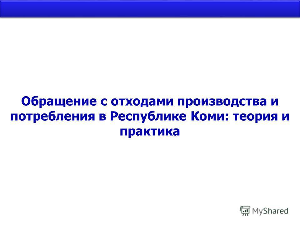 Обращение с отходами производства и потребления в Республике Коми: теория и практика