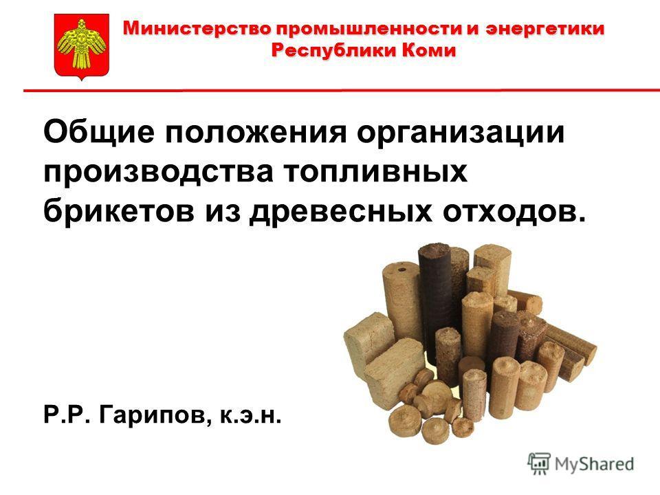 Общие положения организации производства топливных брикетов из древесных отходов. Р.Р. Гарипов, к.э.н. Р. Министерство промышленности и энергетики Республики Коми