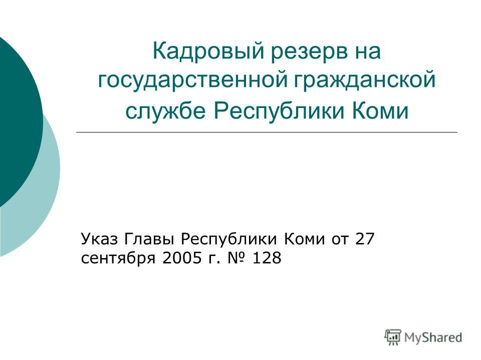 Кадровый резерв на государственной гражданской службе Республики Коми Указ Главы Республики Коми от 27 сентября 2005 г. 128