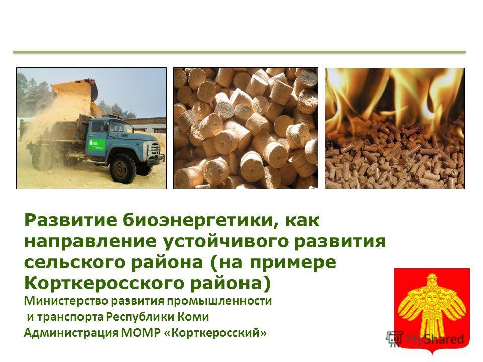 Развитие биоэнергетики, как направление устойчивого развития сельского района (на примере Корткеросского района) Министерство развития промышленности и транспорта Республики Коми Администрация МОМР «Корткеросский»