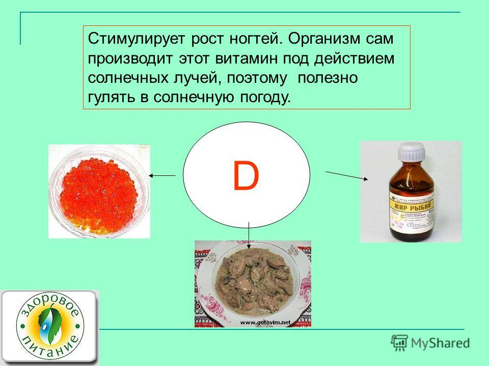 D Стимулирует рост ногтей. Организм сам производит этот витамин под действием солнечных лучей, поэтому полезно гулять в солнечную погоду.