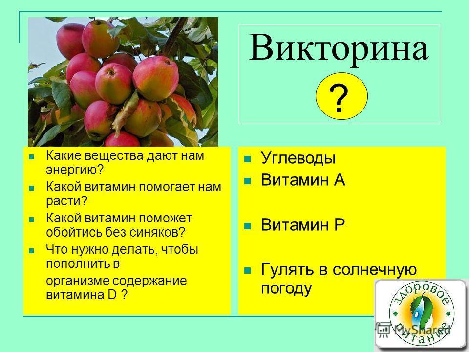 Викторина ? Какие вещества дают нам энергию? Какой витамин помогает нам расти? Какой витамин поможет обойтись без синяков? Что нужно делать, чтобы пополнить в организме содержание витамина D ? Углеводы Витамин А Витамин Р Гулять в солнечную погоду