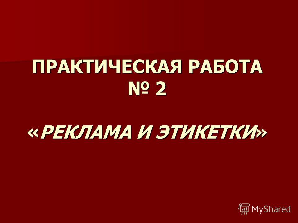 ПРАКТИЧЕСКАЯ РАБОТА 2 «РЕКЛАМА И ЭТИКЕТКИ»