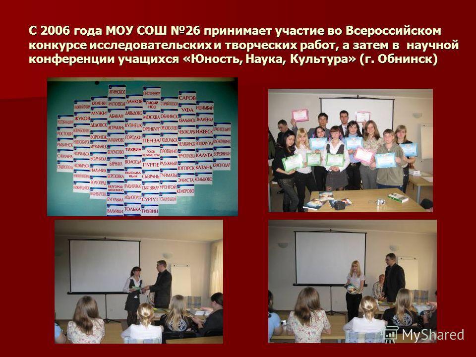 С 2006 года МОУ СОШ 26 принимает участие во Всероссийском конкурсе исследовательских и творческих работ, а затем в научной конференции учащихся «Юность, Наука, Культура» (г. Обнинск)