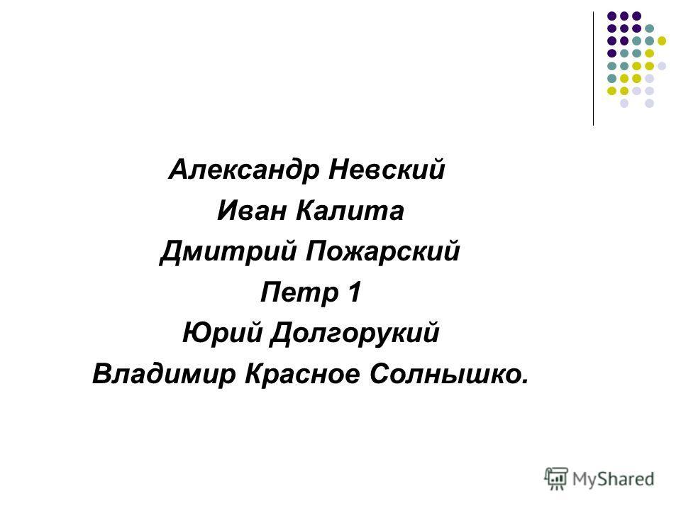 Александр Невский Иван Калита Дмитрий Пожарский Петр 1 Юрий Долгорукий Владимир Красное Солнышко.