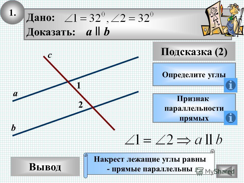 1. Вывод Подсказка (2) Определите углы Дано: Доказать: а ll b Признак параллельности прямых Накрест лежащие углы равны - прямые параллельны 2 1 с а b
