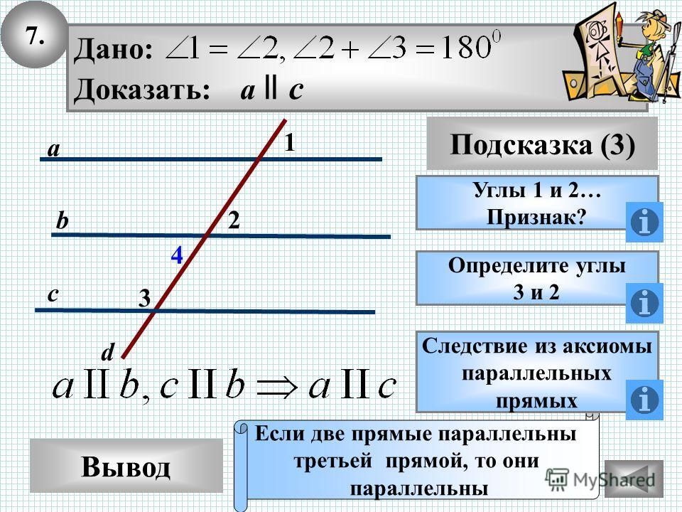 7. Вывод Подсказка (3) Углы 1 и 2… Признак? Если две прямые параллельны третьей прямой, то они параллельны c d a b Дано: Доказать: a ll c Определите углы 3 и 2 Следствие из аксиомы параллельных прямых 1 3 2 4