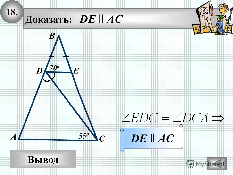 18. Вывод Доказать: DE ll AC DE ll AC В А С ED 55 0 70 0
