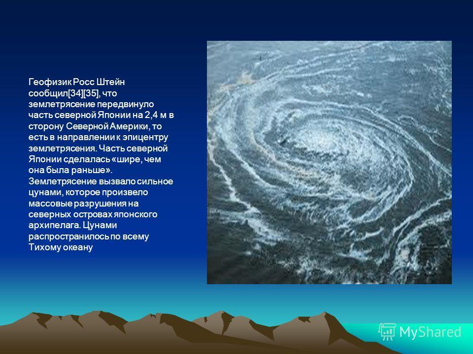 Геофизик Росс Штейн сообщил[34][35], что землетрясение передвинуло часть северной Японии на 2,4 м в сторону Северной Америки, то есть в направлении к эпицентру землетрясения. Часть северной Японии сделалась «шире, чем она была раньше». Землетрясение