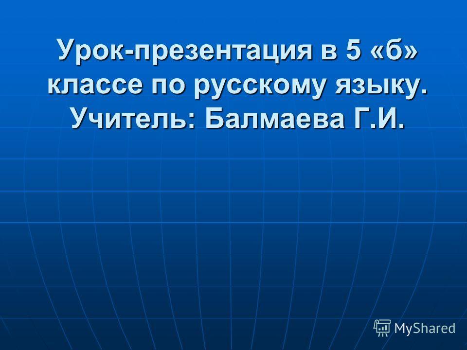 Урок-презентация в 5 «б» классе по русскому языку. Учитель: Балмаева Г.И.