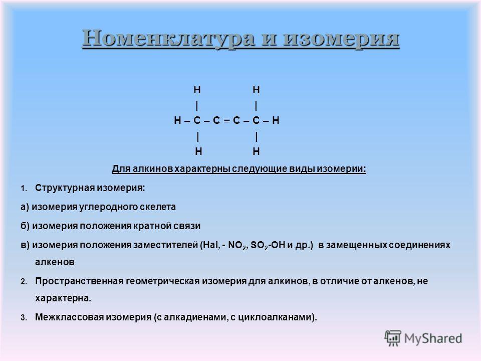Номенклатура и изомерия В названии алкинов содержится суффикс –ин, обозначающий принадлежность соединения к данному классу. Простейший алкин: C 2 H 2 или H – C C – H этин или ацетилен, В определении названия алкина по заместительной номенклатуре ИЮПА