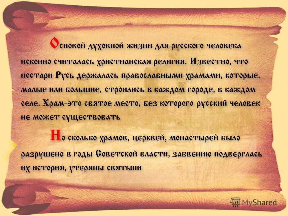 О сновой духовной жизни для русского человека исконно считалась христианская религия. Известно, что исстари Русь держалась православными храмами, которые, малые или большие, строились в каждом городе, в каждом селе. Храм-это святое место, без которог
