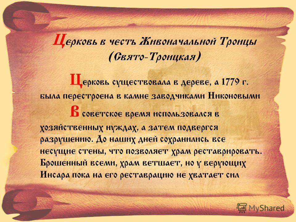Ц ерковь в честь Живоначальной Троицы (Свято-Троицкая) Ц ерковь существовала в дереве, а 1779 г. была перестроена в камне заводчиками Никоновыми В советское время использовался в хозяйственных нуждах, а затем подвергся разрушению. До наших дней сохра