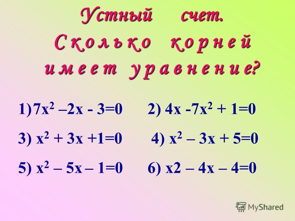 Устный счет. С к о л ь к о к о р н е й и м е е т у р а в н е н и е? 1)7х 2 –2х - 3=0 2) 4х -7х 2 + 1=0 3) х 2 + 3х +1=0 4) х 2 – 3х + 5=0 5) х 2 – 5х – 1=0 6) х2 – 4х – 4=0