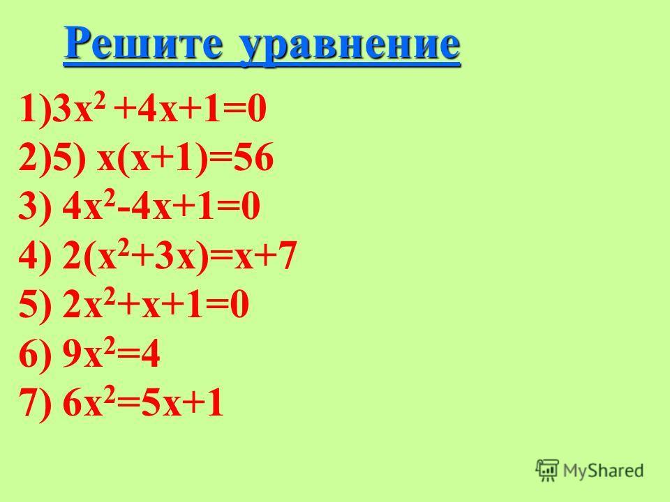 Решите уравнение 1)3х 2 +4х+1=0 2)5) х(х+1)=56 3) 4х 2 -4х+1=0 4) 2(х 2 +3х)=х+7 5) 2х 2 +х+1=0 6) 9х 2 =4 7) 6х 2 =5х+1