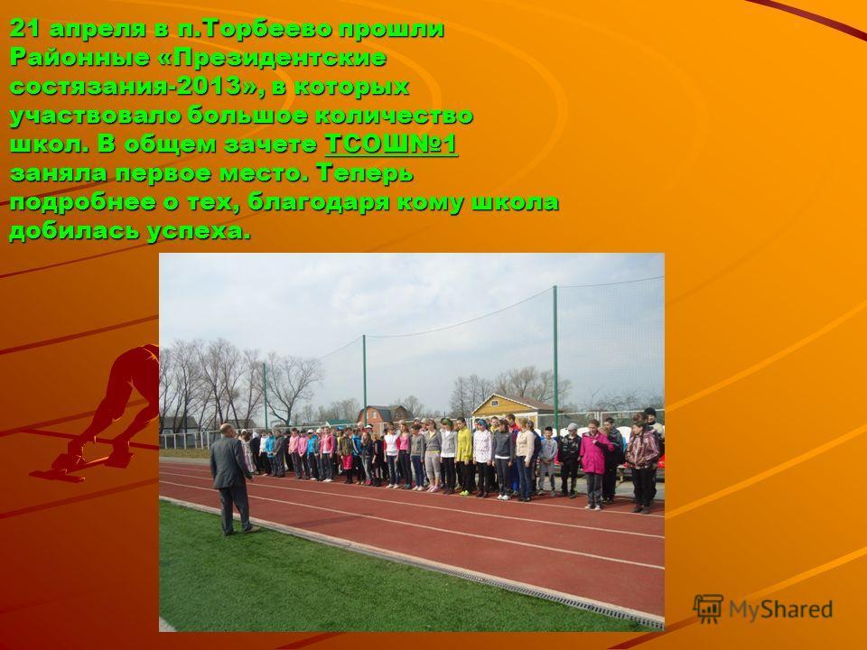 21 апреля в п.Торбеево прошли Районные «Президентские состязания-2013», в которых участвовало большое количество школ. В общем зачете ТСОШ1 заняла первое место. Теперь подробнее о тех, благодаря кому школа добилась успеха.