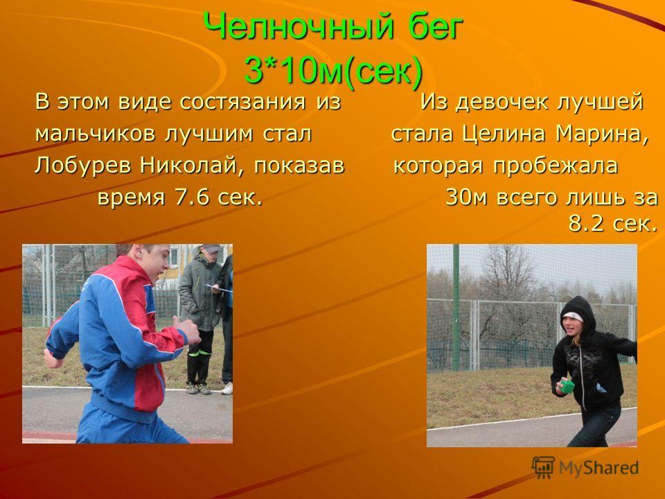 Челночный бег 3*10м(сек) В этом виде состязания из Из девочек лучшей мальчиков лучшим стал стала Целина Марина, Лобурев Николай, показав которая пробежала время 7.6 сек. 30м всего лишь за 8.2 сек.