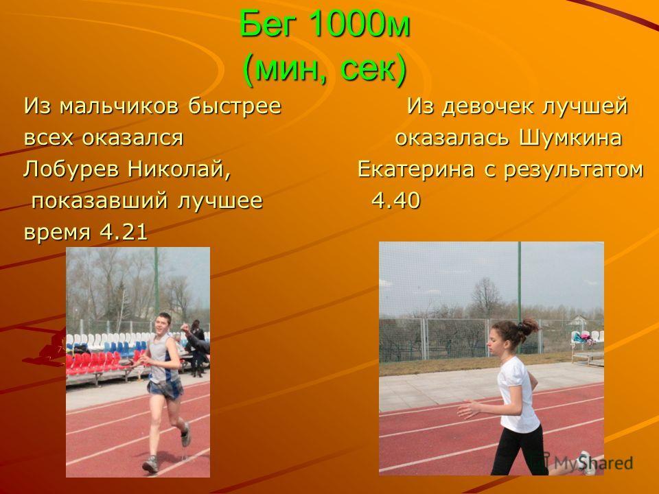 Бег 1000м (мин, сек) Из мальчиков быстрее Из девочек лучшей всех оказался оказалась Шумкина Лобурев Николай, Екатерина с результатом показавший лучшее 4.40 показавший лучшее 4.40 время 4.21