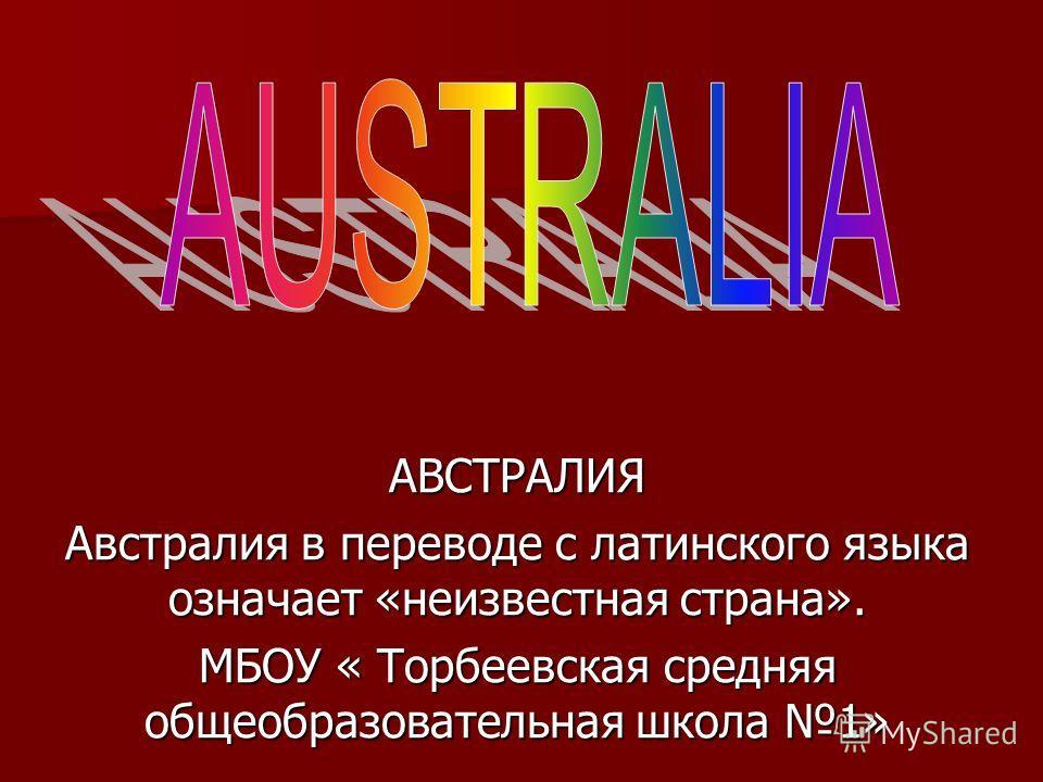 АВСТРАЛИЯ Австралия в переводе с латинского языка означает «неизвестная страна». МБОУ « Торбеевская средняя общеобразовательная школа 1»
