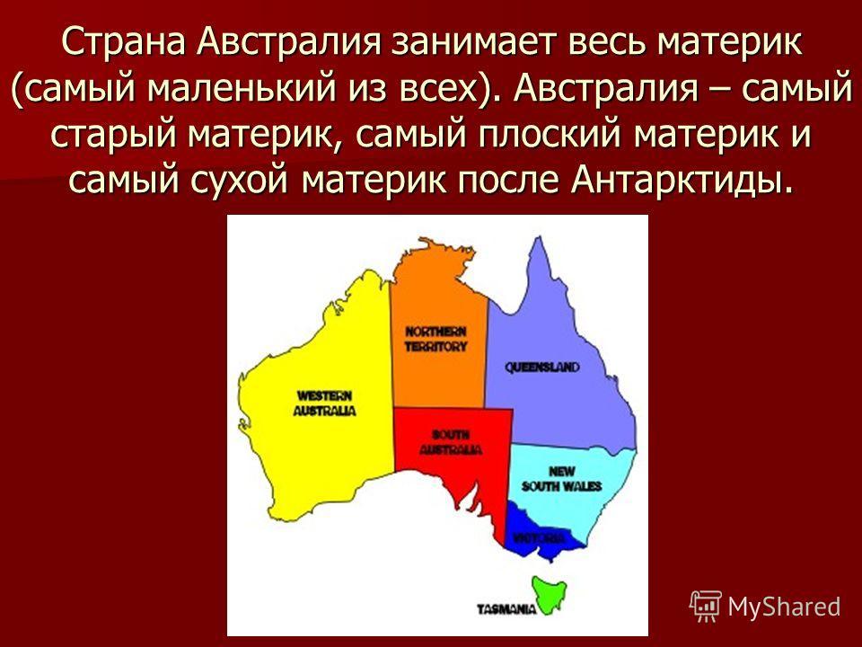Страна Австралия занимает весь материк (самый маленький из всех). Австралия – самый старый материк, самый плоский материк и самый сухой материк после Антарктиды.