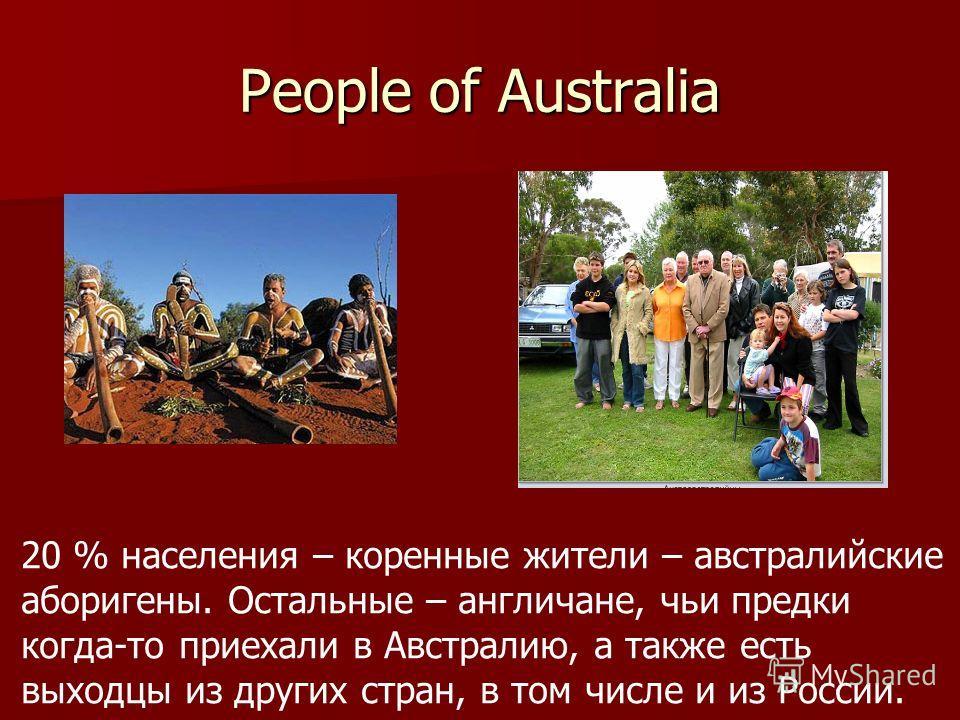 People of Australia 20 % населения – коренные жители – австралийские аборигены. Остальные – англичане, чьи предки когда-то приехали в Австралию, а также есть выходцы из других стран, в том числе и из России.