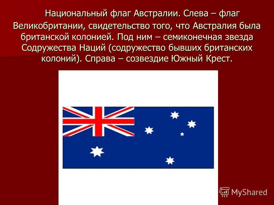 Национальный флаг Австралии. Слева – флаг Великобритании, свидетельство того, что Австралия была британской колонией. Под ним – семиконечная звезда Содружества Наций (содружество бывших британских колоний). Справа – созвездие Южный Крест. Национальны
