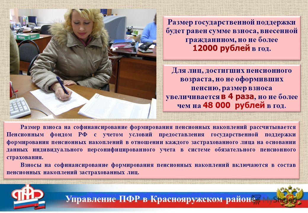 Для лиц, достигших пенсионного возраста, но не оформивших пенсию, размер взноса увеличивается в 4 раза, но не более чем на 48 000 рублей в год. Размер государственной поддержки будет равен сумме взноса, внесенной гражданином, но не более 12000 рублей