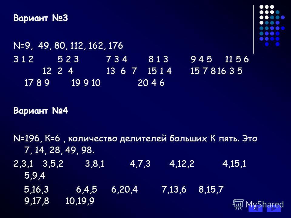 Вариант 3 N=9, 49, 80, 112, 162, 176 3 1 2 5 2 3 7 3 4 8 1 3 9 4 5 11 5 6 12 2 4 13 6 7 15 1 4 15 7 816 3 5 17 8 9 19 9 10 20 4 6 Вариант 4 N=196, К=6, количество делителей больших К пять. Это 7, 14, 28, 49, 98. 2,3,13,5,2 3,8,14,7,3 4,12,2 4,15,1 5,