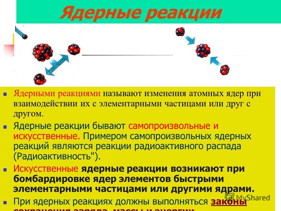Ядерные реакции Ядерными реакциями называют изменения атомных ядер при взаимодействии их с элементарными частицами или друг с другом. Ядерные реакции бывают самопроизвольные и искусственные. Примером самопроизвольных ядерных реакций являются реакции