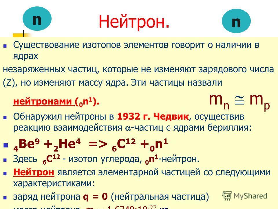 Нейтрон. Существование изотопов элементов говорит о наличии в ядрах незаряженных частиц, которые не изменяют зарядового числа (Z), но изменяют массу ядра. Эти частицы назвали нейтронами ( 0 n 1 ). m n m p Обнаружил нейтроны в 1932 г. Чедвик, осуществ