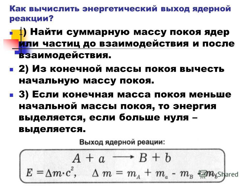 Как вычислить энергетический выход ядерной реакции? 1 ) Найти суммарную массу покоя ядер или частиц до взаимодействия и после взаимодействия. 2) Из конечной массы покоя вычесть начальную массу покоя. 3) Если конечная масса покоя меньше начальной масс
