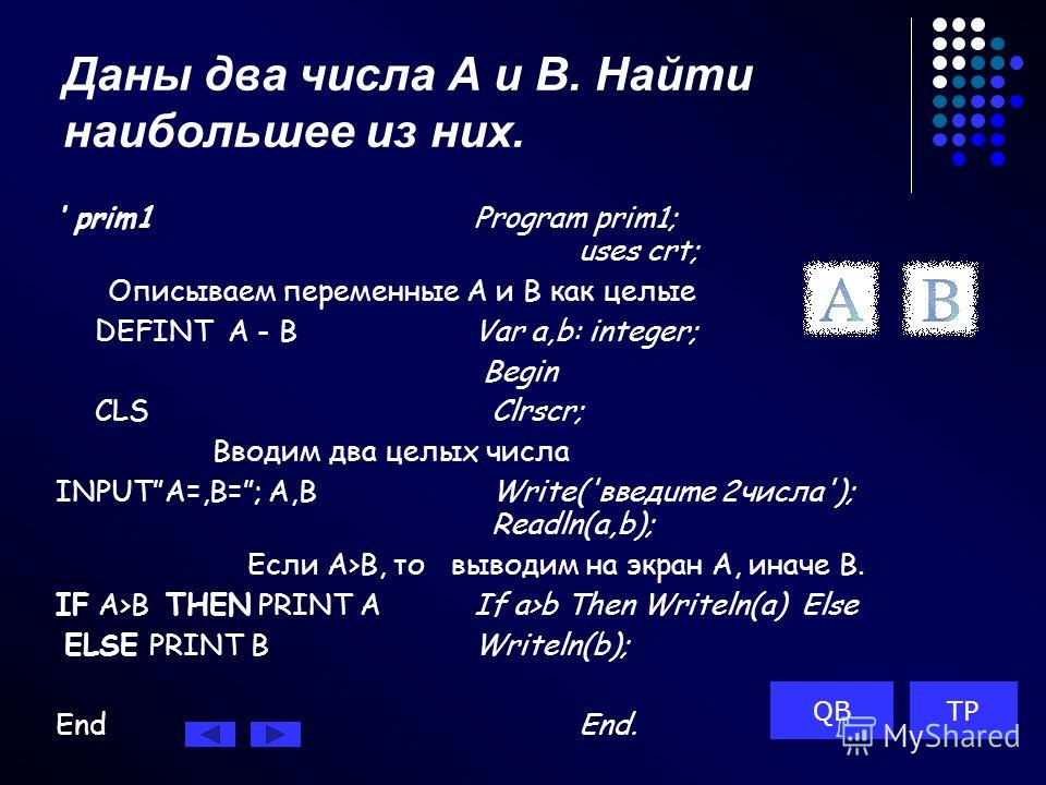 Даны два числа А и В. Найти наибольшее из них. prim1Program prim1; uses crt; Описываем переменные А и В как целые DEFINT A - BVar a,b: integer; Begin CLS Clrscr; Вводим два целых числа INPUTA=,B=; A,B Write('введume 2числа'); Readln(a,b); Если A>B, т