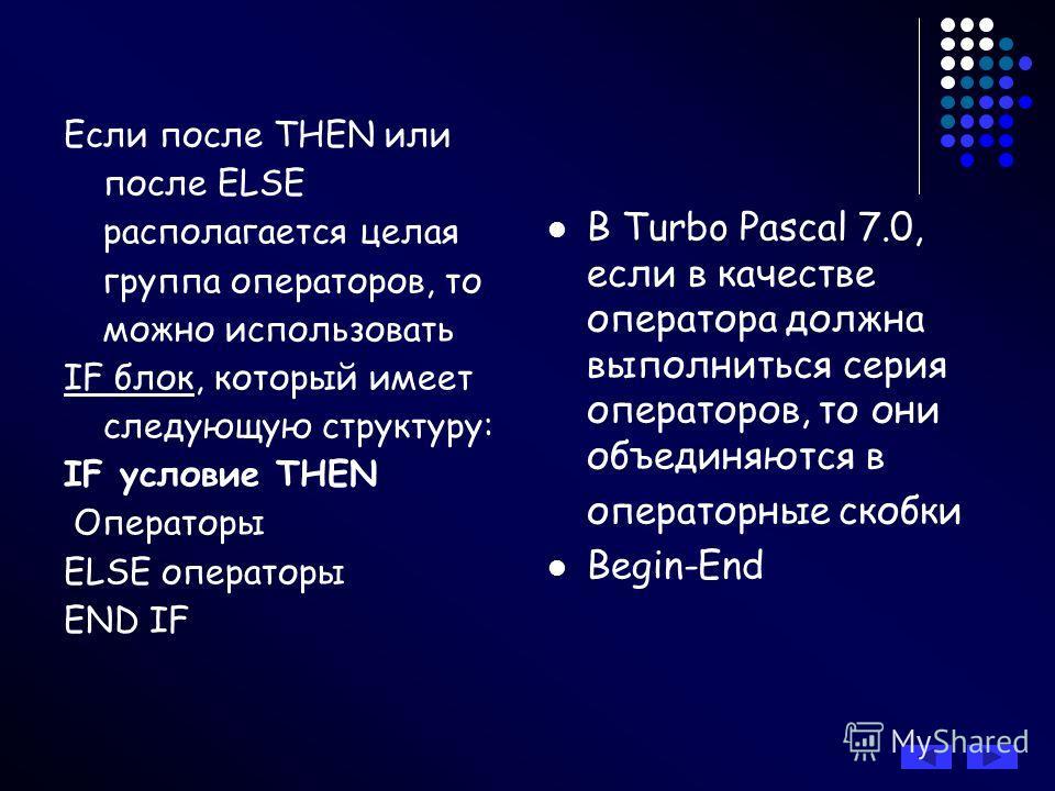 Если после THEN или после ELSE располагается целая группа операторов, то можно использовать IF блок, который имеет следующую структуру: IF условие THEN Операторы ELSE операторы END IF В Turbo Pascal 7.0, если в качестве оператора должна выполниться с