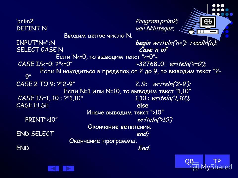 prim2Program prim2; DEFINT Nvar N:integer; Вводим целое число N. INPUTN=;N begin writeln(n=); readln(n); SELECT CASE N Case n of Если N