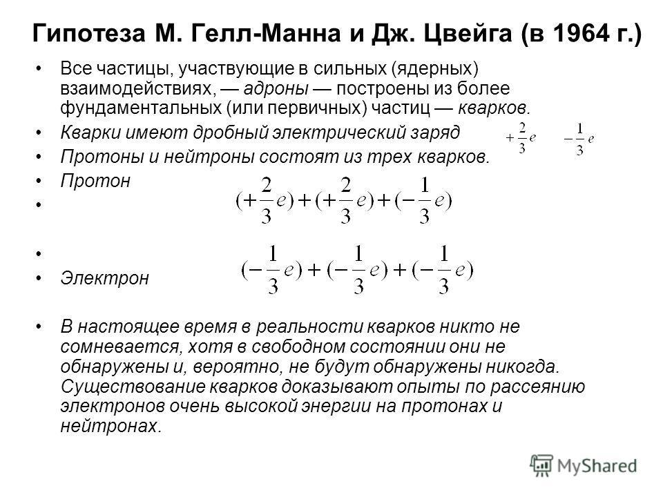 Гипотеза М. Гелл-Манна и Дж. Цвейга (в 1964 г.) Все частицы, участвующие в сильных (ядерных) взаимодействиях, адроны построены из более фундаментальных (или первичных) частиц кварков. Кварки имеют дробный электрический заряд Протоны и нейтроны состоя