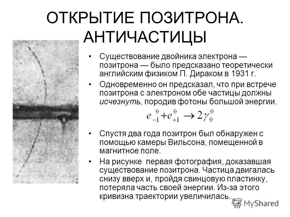 ОТКРЫТИЕ ПОЗИТРОНА. АНТИЧАСТИЦЫ Существование двойника электрона позитрона было предсказано теоретически английским физиком П. Дираком в 1931 г. Одновременно он предсказал, что при встрече позитрона с электроном обе частицы должны исчезнуть, породив