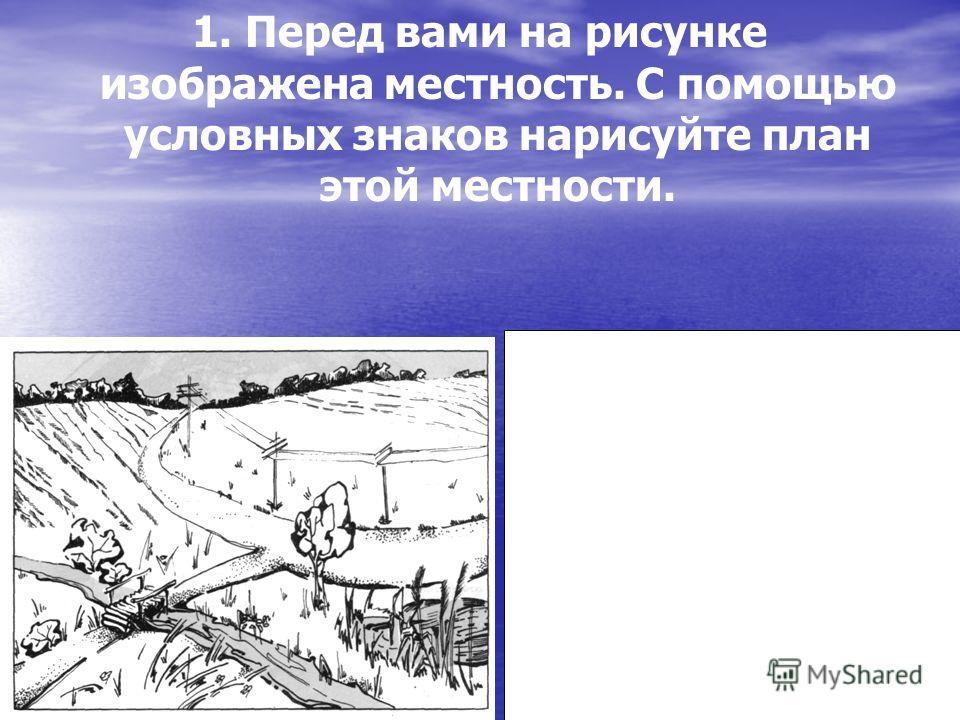 1. Перед вами на рисунке изображена местность. С помощью условных знаков нарисуйте план этой местности.