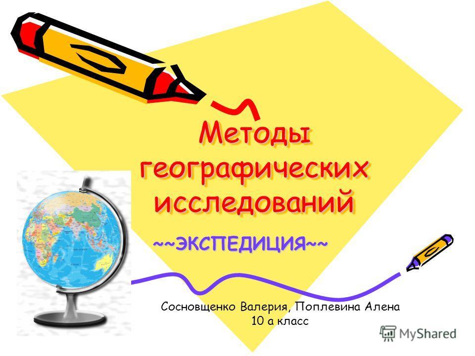 Методы географических исследований ~~ЭКСПЕДИЦИЯ~~ Сосновщенко Валерия, Поплевина Алена 10 а класс