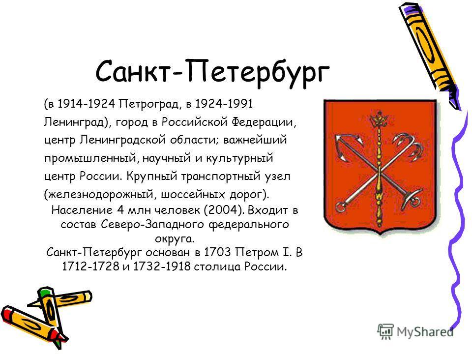 Санкт-Петербург (в 1914-1924 Петроград, в 1924-1991 Ленинград), город в Российской Федерации, центр Ленинградской области; важнейший промышленный, научный и культурный центр России. Крупный транспортный узел (железнодорожный, шоссейных дорог). Населе