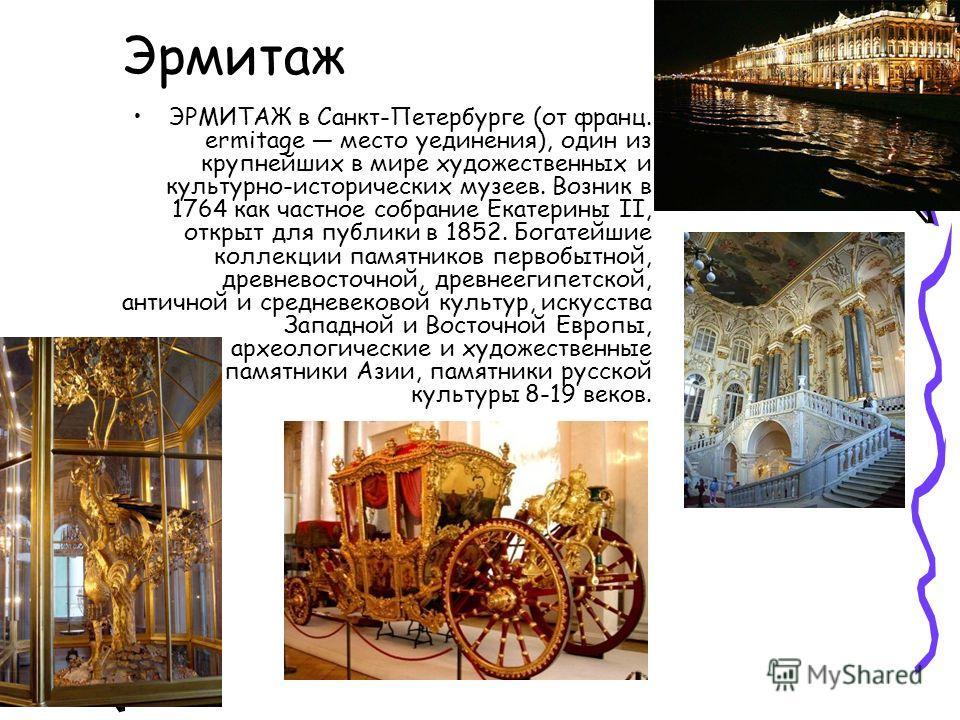 Эрмитаж ЭРМИТАЖ в Санкт-Петербурге (от франц. ermitage место уединения), один из крупнейших в мире художественных и культурно-исторических музеев. Возник в 1764 как частное собрание Екатерины II, открыт для публики в 1852. Богатейшие коллекции памятн