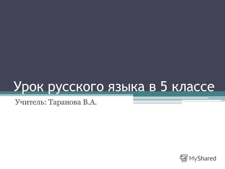 Урок русского языка в 5 классе Учитель: Таранова В.А.
