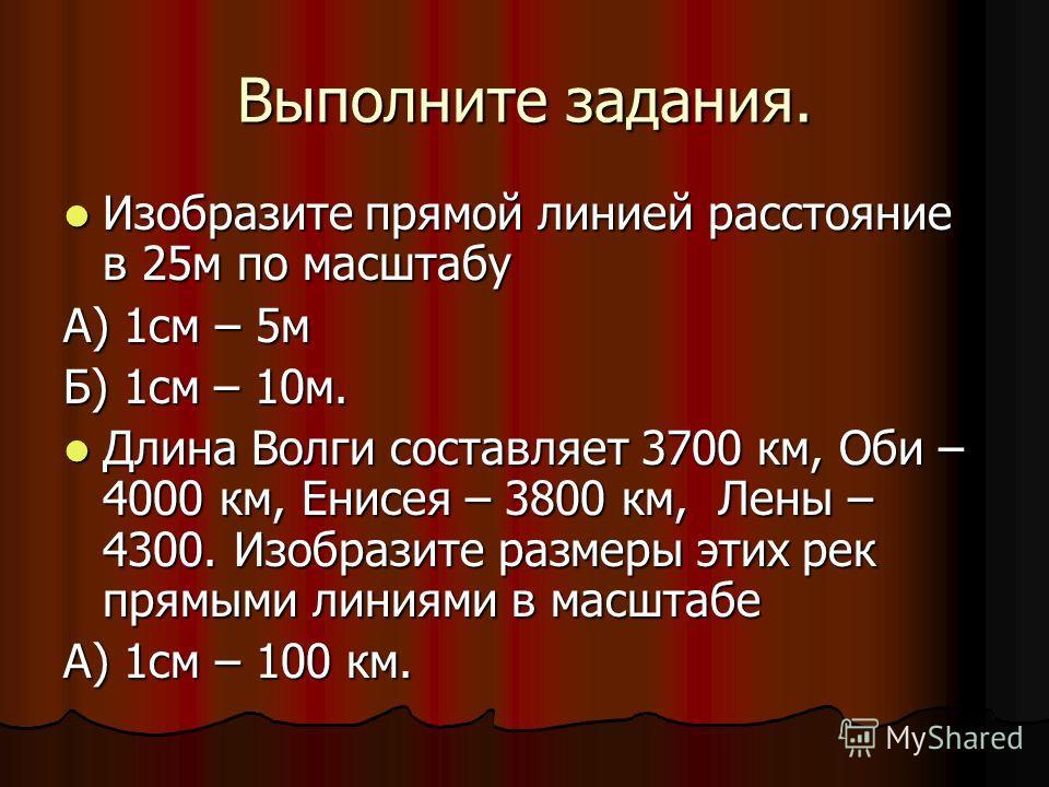 Выполните задания. Изобразите прямой линией расстояние в 25м по масштабу Изобразите прямой линией расстояние в 25м по масштабу А) 1см – 5м Б) 1см – 10м. Длина Волги составляет 3700 км, Оби – 4000 км, Енисея – 3800 км, Лены – 4300. Изобразите размеры