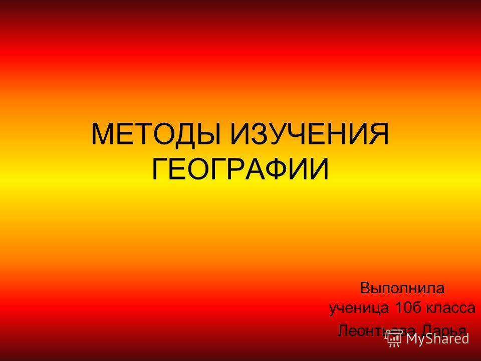 МЕТОДЫ ИЗУЧЕНИЯ ГЕОГРАФИИ Выполнила ученица 10б класса Леонтьева Дарья