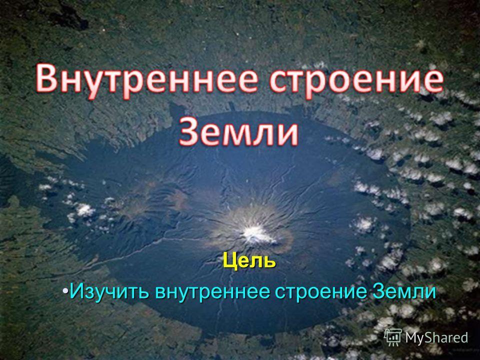 Цель Изучить внутреннее строение Земли