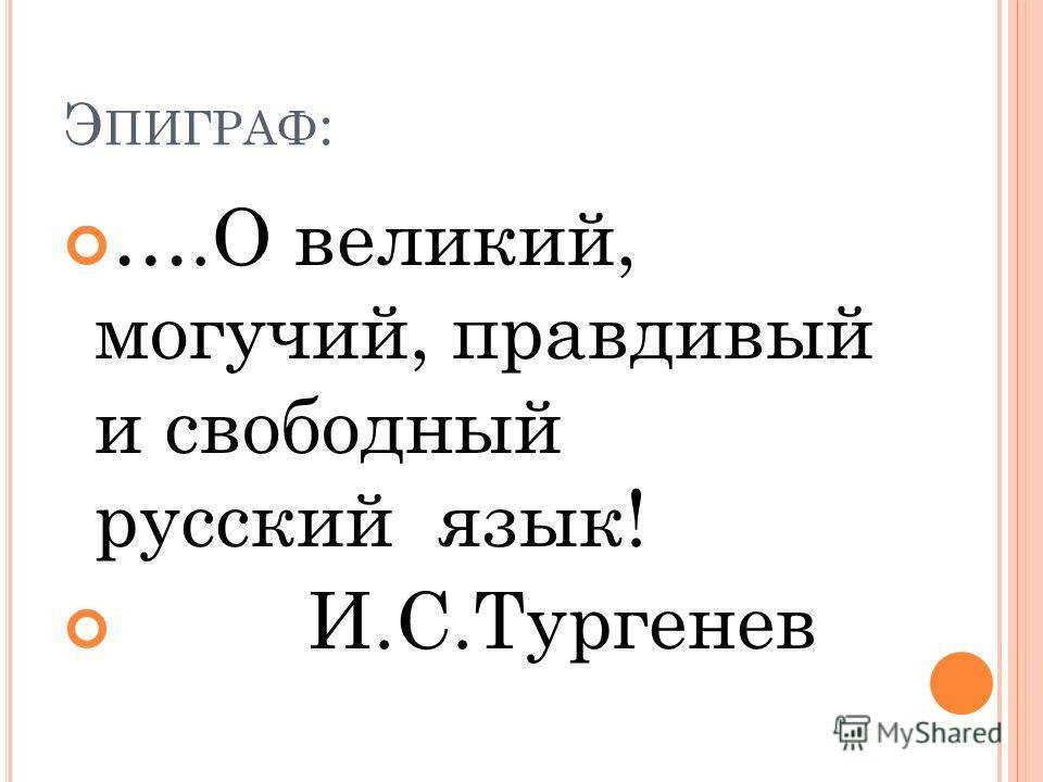 Э ПИГРАФ : ….О великий, могучий, правдивый и свободный русский язык! И.С.Тургенев