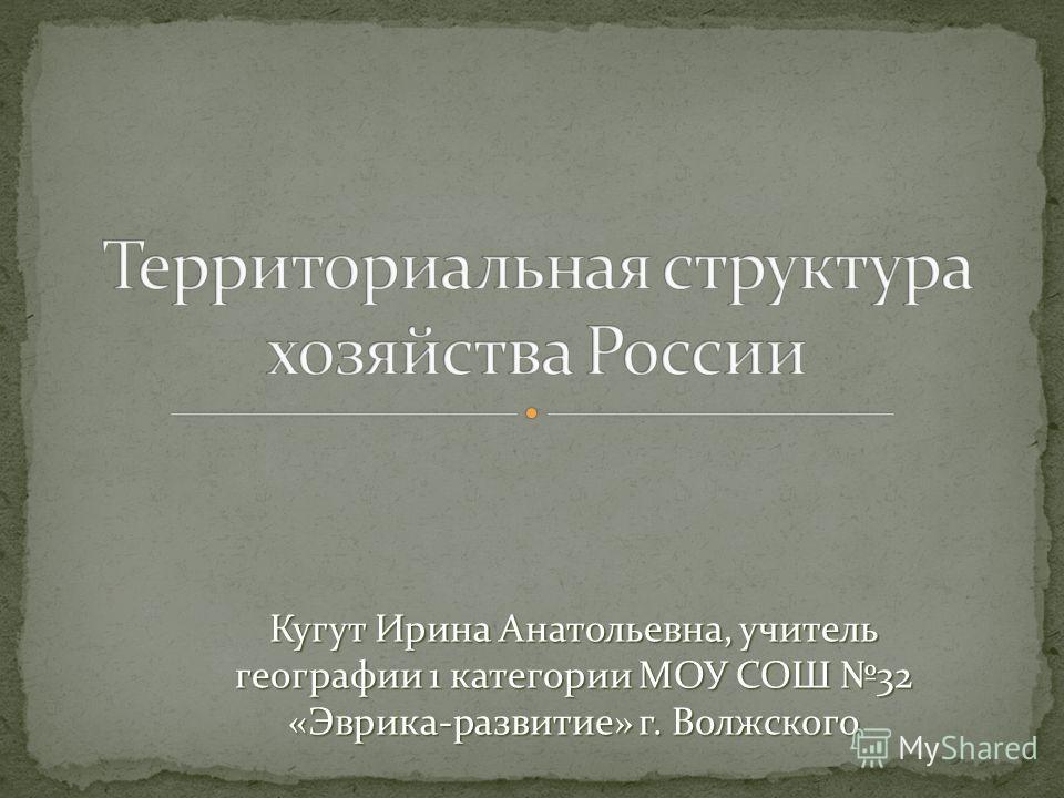 Кугут Ирина Анатольевна, учитель географии 1 категории МОУ СОШ 32 «Эврика-развитие» г. Волжского