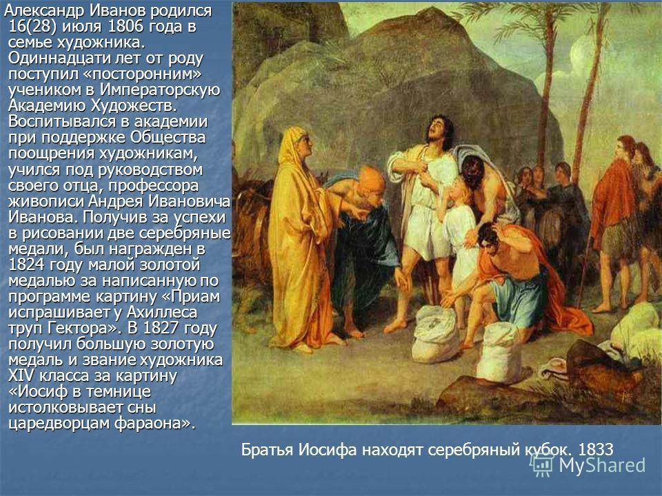 Александр Иванов родился 16(28) июля 1806 года в семье художника. Одиннадцати лет от роду поступил «посторонним» учеником в Императорскую Академию Художеств. Воспитывался в академии при поддержке Общества поощрения художникам, учился под руководством