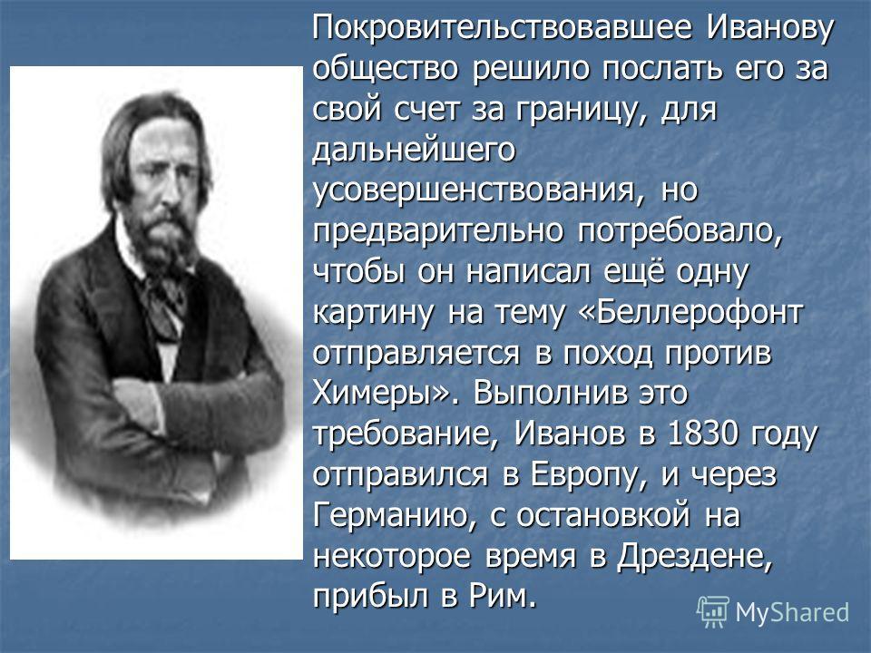 Покровительствовавшее Иванову общество решило послать его за свой счет за границу, для дальнейшего усовершенствования, но предварительно потребовало, чтобы он написал ещё одну картину на тему «Беллерофонт отправляется в поход против Химеры». Выполнив
