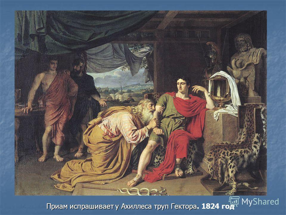 Приам испрашивает у Ахиллеса труп Гектора Приам испрашивает у Ахиллеса труп Гектора. 1824 год